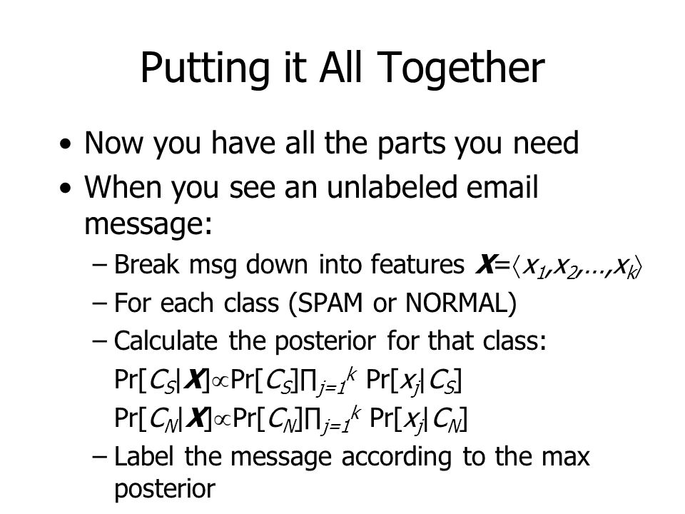 Putting it All Together Now you have all the parts you need When you see an unlabeled email message: –Break msg down into features X=  x 1,x 2,…,x k  –For each class (SPAM or NORMAL) –Calculate the posterior for that class: Pr[C S |X]  Pr[C S ]∏ j=1 k Pr[x j |C S ] Pr[C N |X]  Pr[C N ]∏ j=1 k Pr[x j |C N ] –Label the message according to the max posterior