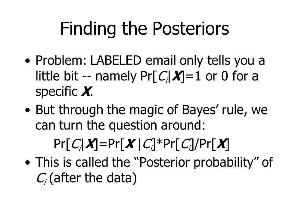 Finding the Posteriors Problem: LABELED email only tells you a little bit -- namely Pr[C i |X]=1 or 0 for a specific X.