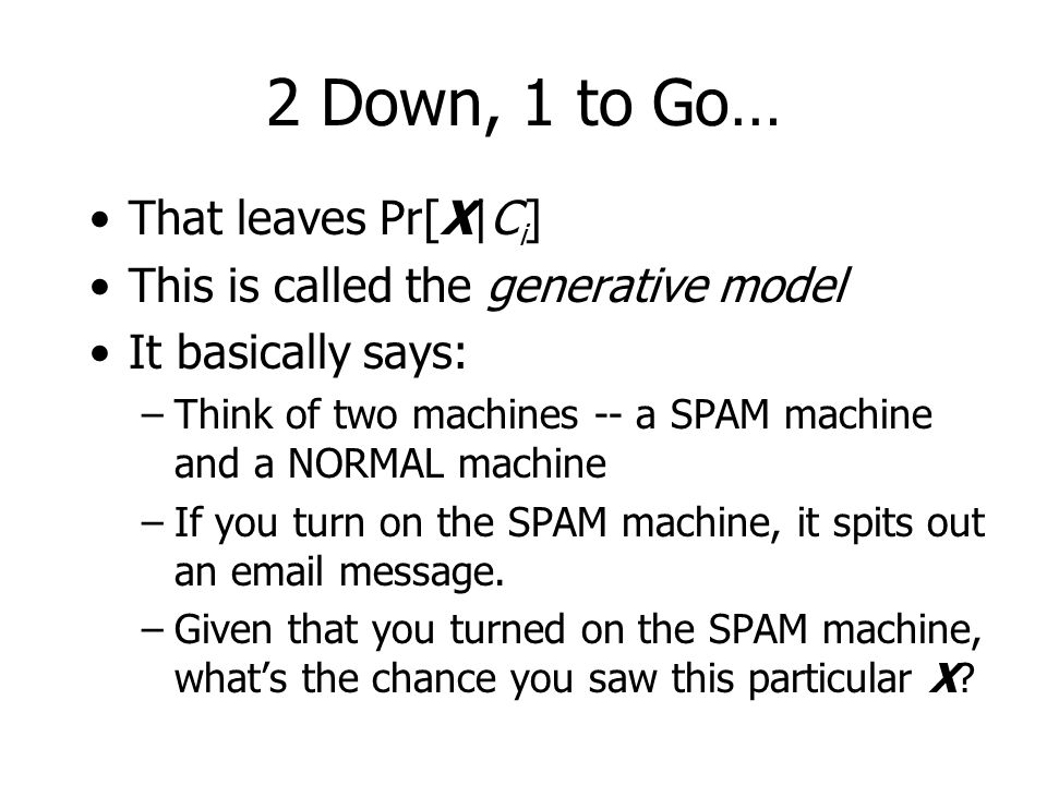 2 Down, 1 to Go… That leaves Pr[X|C i ] This is called the generative model It basically says: –Think of two machines -- a SPAM machine and a NORMAL machine –If you turn on the SPAM machine, it spits out an email message.