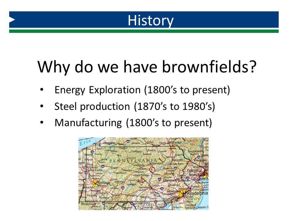 Why do we have brownfields? Energy Exploration (1800's to present) Steel production (1870's to 1980's) Manufacturing (1800's to present) History