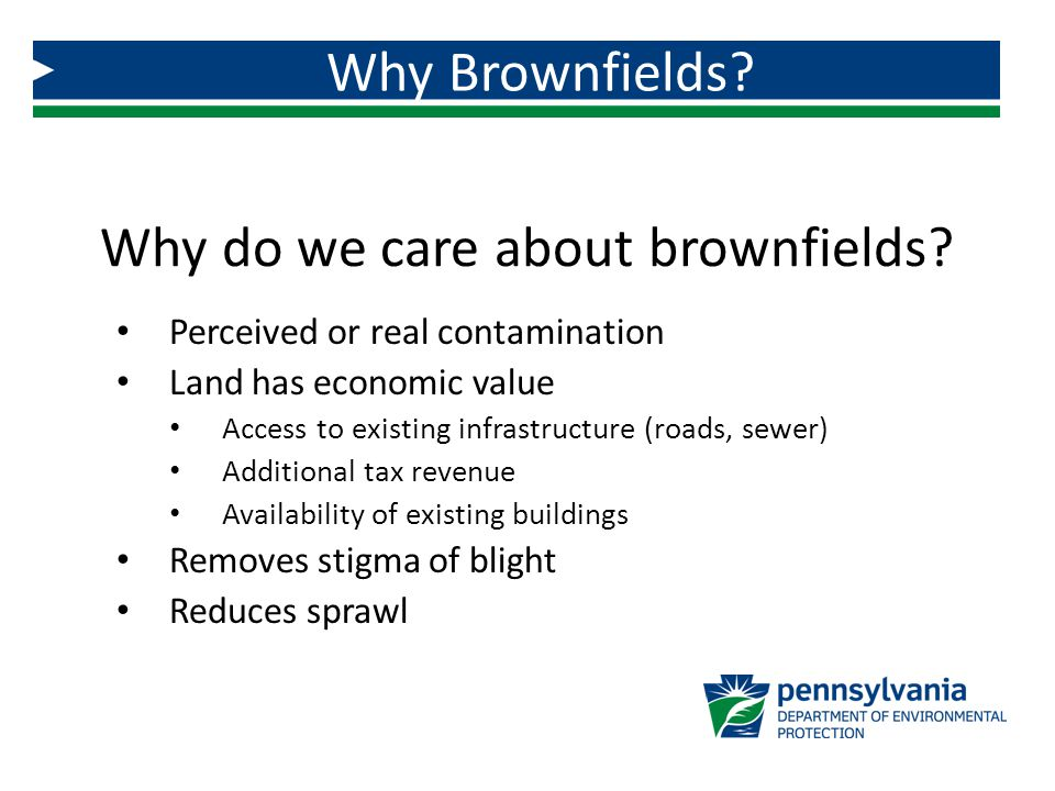 Why do we care about brownfields? Perceived or real contamination Land has economic value Access to existing infrastructure (roads, sewer) Additional