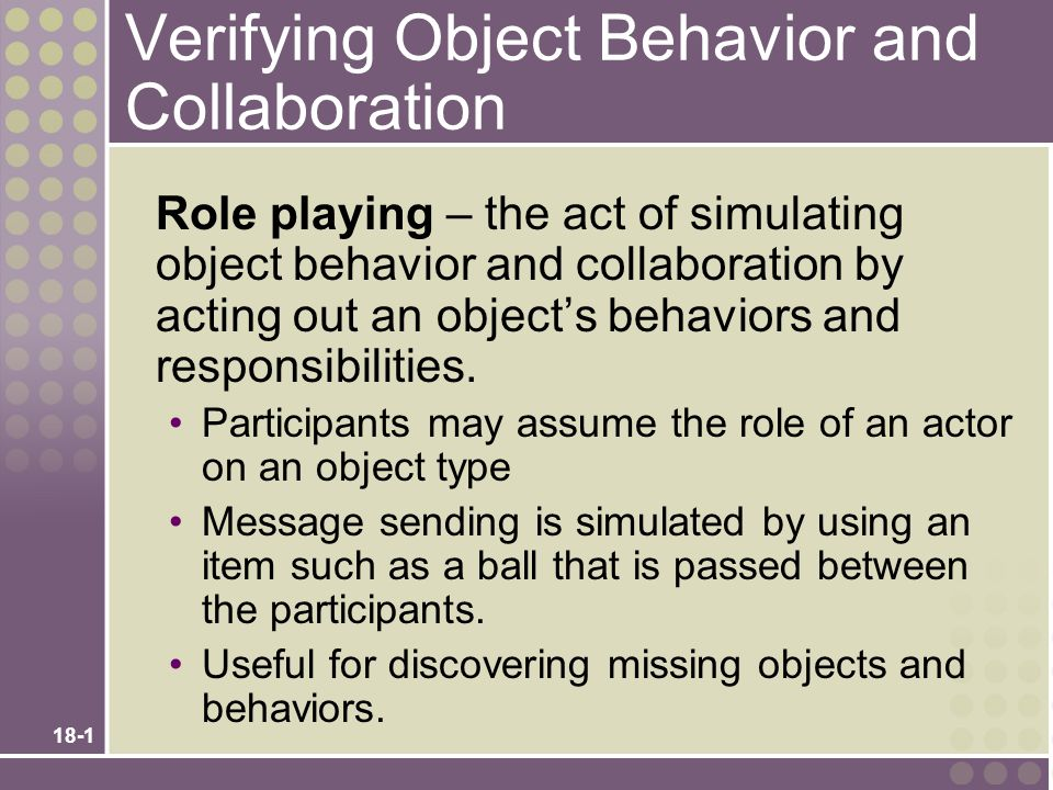 18-1 Verifying Object Behavior and Collaboration Role playing – the act of simulating object behavior and collaboration by acting out an object's beha