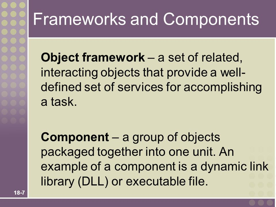 18-7 Frameworks and Components Object framework – a set of related, interacting objects that provide a well- defined set of services for accomplishing