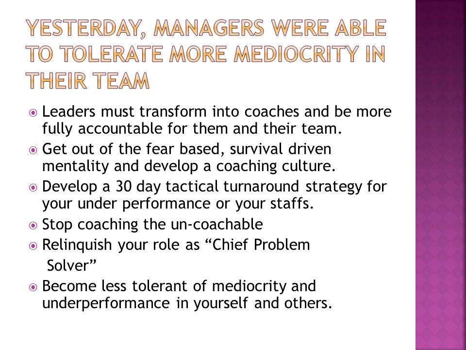  Leaders must transform into coaches and be more fully accountable for them and their team.
