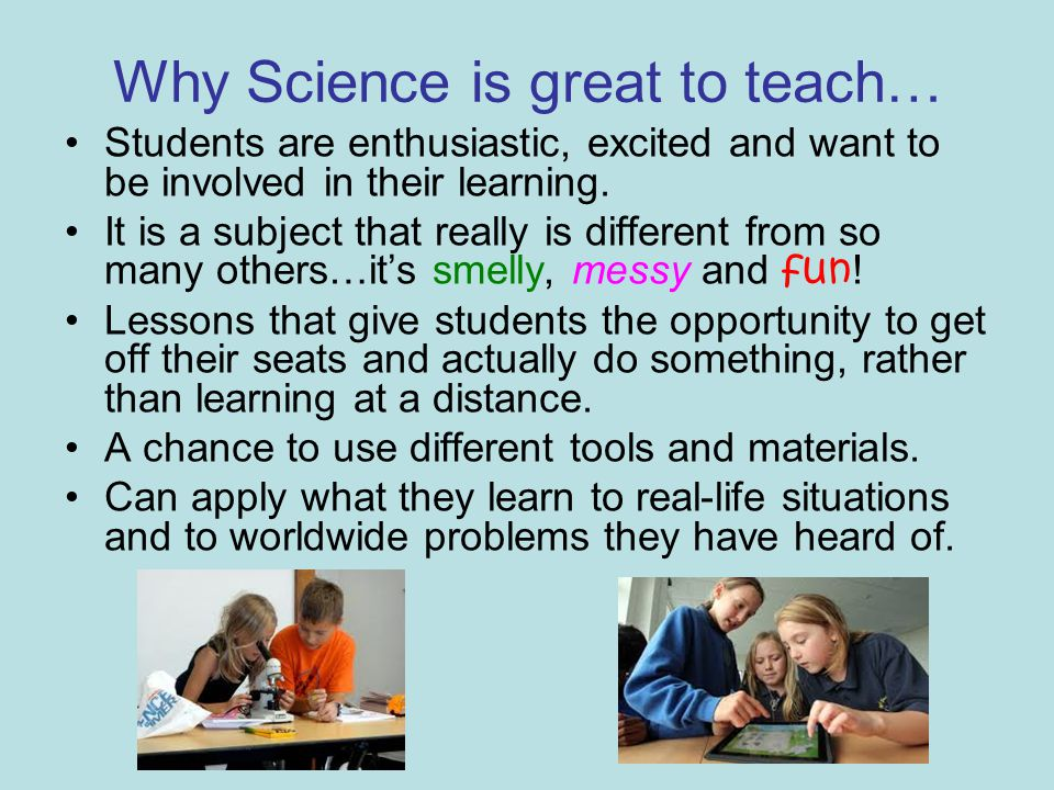 Why Science is great to teach… Students are enthusiastic, excited and want to be involved in their learning.