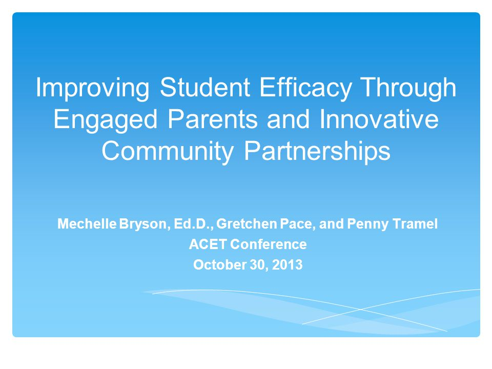 Improving Student Efficacy Through Engaged Parents and Innovative Community Partnerships Mechelle Bryson, Ed.D., Gretchen Pace, and Penny Tramel ACET Conference October 30, 2013