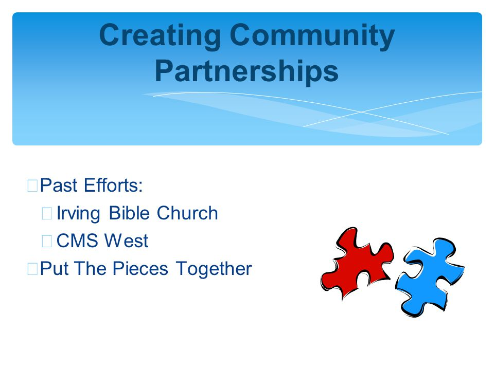∗ Past Efforts: ∗ Irving Bible Church ∗ CMS West ∗ Put The Pieces Together Creating Community Partnerships