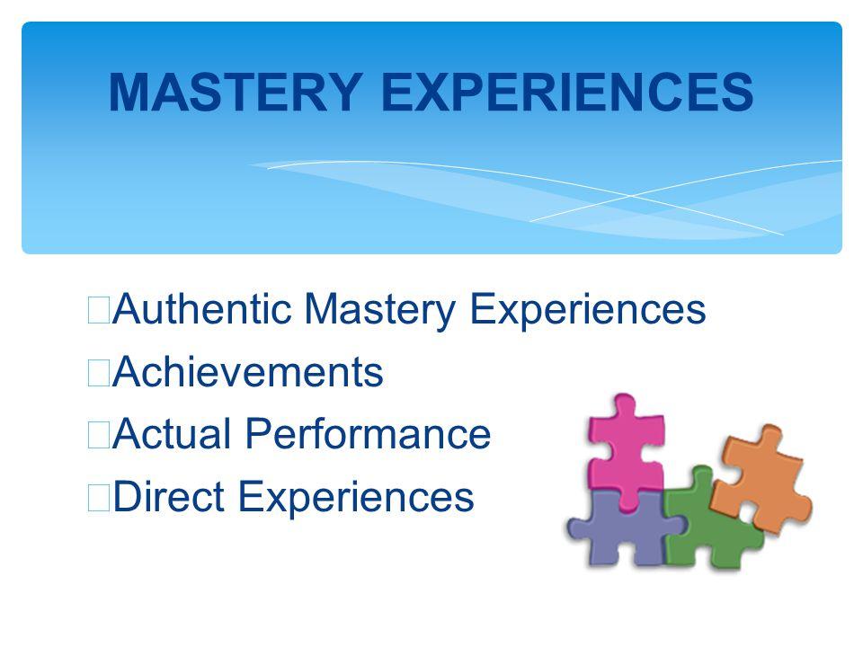 ∗ Authentic Mastery Experiences ∗ Achievements ∗ Actual Performance ∗ Direct Experiences MASTERY EXPERIENCES