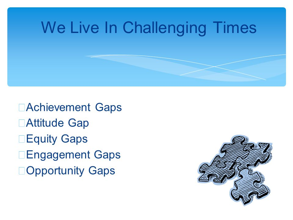 ∗ Achievement Gaps ∗ Attitude Gap ∗ Equity Gaps ∗ Engagement Gaps ∗ Opportunity Gaps We Live In Challenging Times