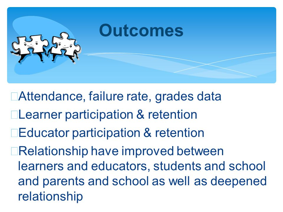 ∗ Attendance, failure rate, grades data ∗ Learner participation & retention ∗ Educator participation & retention ∗ Relationship have improved between learners and educators, students and school and parents and school as well as deepened relationship Outcomes