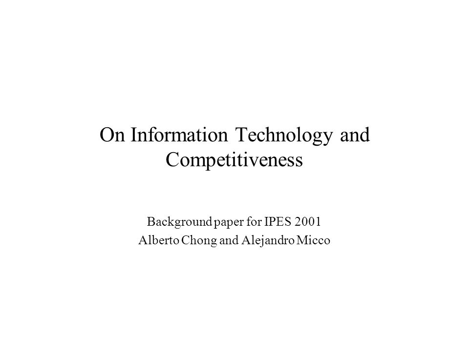 On Information Technology and Competitiveness Background paper for IPES 2001 Alberto Chong and Alejandro Micco