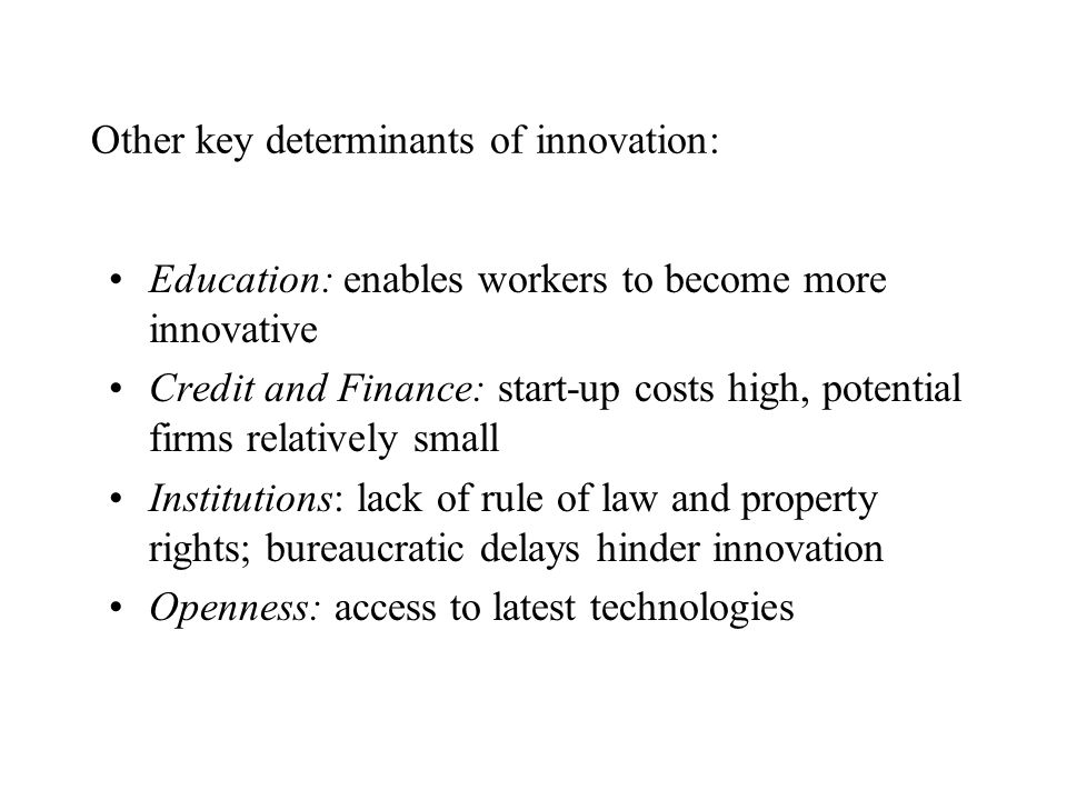 Other key determinants of innovation: Education: enables workers to become more innovative Credit and Finance: start-up costs high, potential firms re