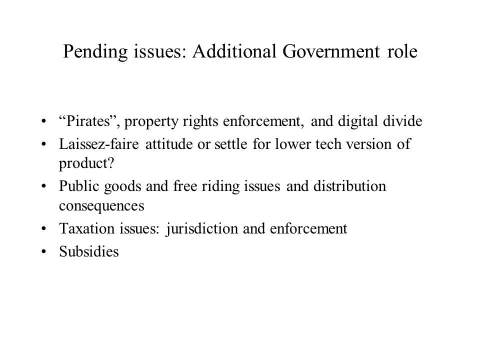 "Pending issues: Additional Government role ""Pirates"", property rights enforcement, and digital divide Laissez-faire attitude or settle for lower tech"