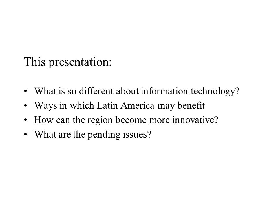 This presentation: What is so different about information technology? Ways in which Latin America may benefit How can the region become more innovativ