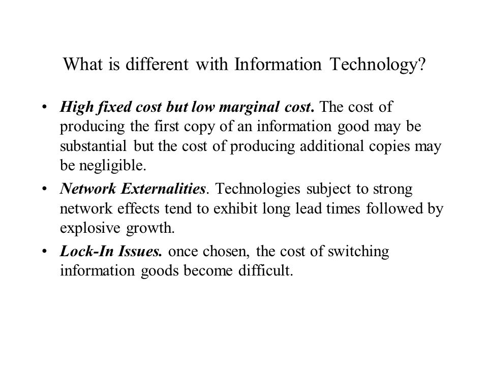 What is different with Information Technology? High fixed cost but low marginal cost. The cost of producing the first copy of an information good may