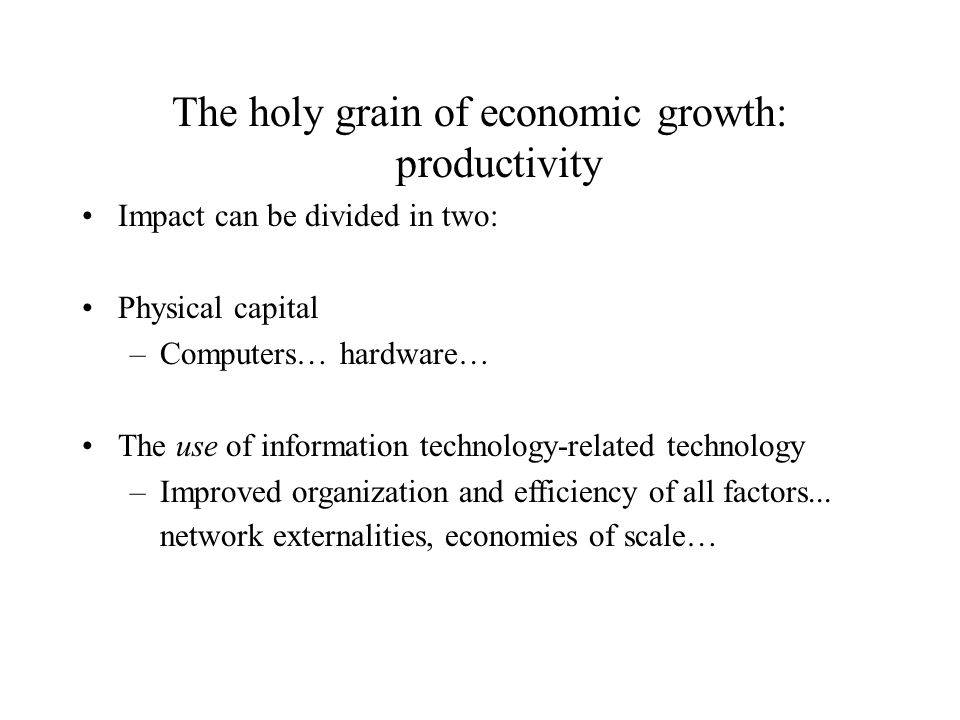 The holy grain of economic growth: productivity Impact can be divided in two: Physical capital –Computers… hardware… The use of information technology