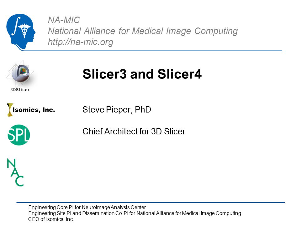 NA-MIC National Alliance for Medical Image Computing http://na-mic.org Slicer3 and Slicer4 Steve Pieper, PhD Chief Architect for 3D Slicer Engineering Core PI for Neuroimage Analysis Center Engineering Site PI and Dissemination Co-PI for National Alliance for Medical Image Computing CEO of Isomics, Inc.