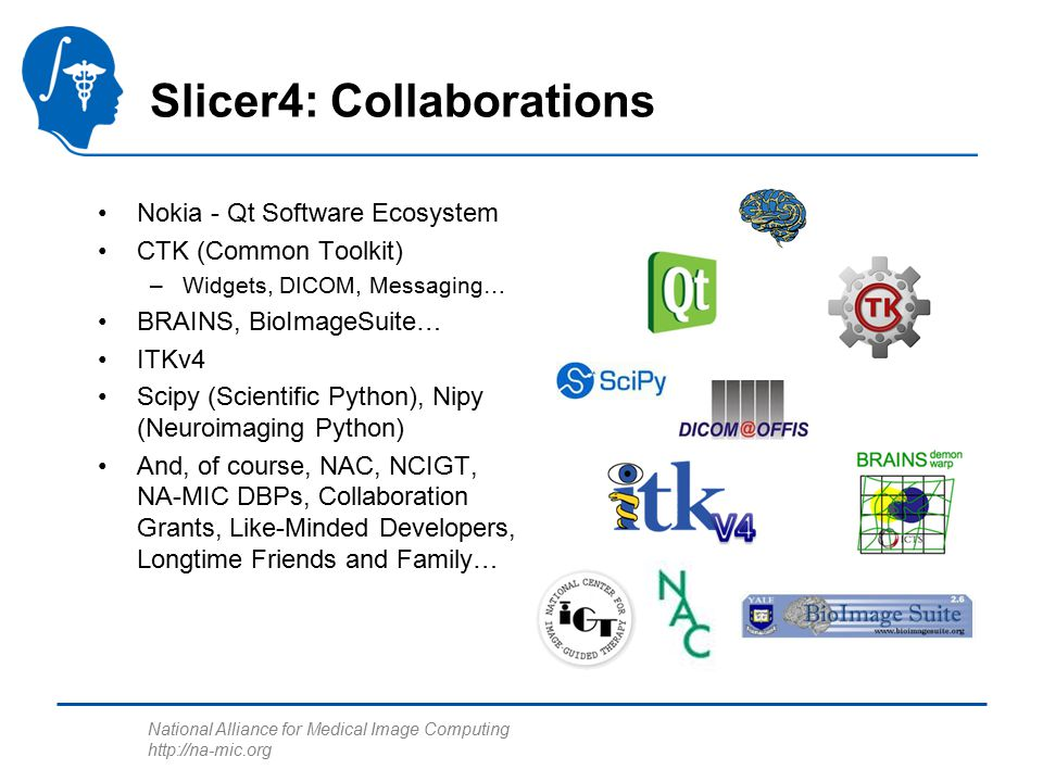 National Alliance for Medical Image Computing http://na-mic.org Slicer4: Collaborations Nokia - Qt Software Ecosystem CTK (Common Toolkit) –Widgets, DICOM, Messaging… BRAINS, BioImageSuite… ITKv4 Scipy (Scientific Python), Nipy (Neuroimaging Python) And, of course, NAC, NCIGT, NA-MIC DBPs, Collaboration Grants, Like-Minded Developers, Longtime Friends and Family…