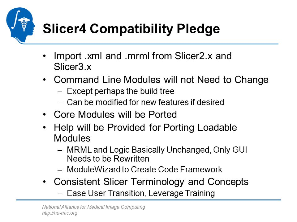 National Alliance for Medical Image Computing http://na-mic.org Slicer4 Compatibility Pledge Import.xml and.mrml from Slicer2.x and Slicer3.x Command Line Modules will not Need to Change –Except perhaps the build tree –Can be modified for new features if desired Core Modules will be Ported Help will be Provided for Porting Loadable Modules –MRML and Logic Basically Unchanged, Only GUI Needs to be Rewritten –ModuleWizard to Create Code Framework Consistent Slicer Terminology and Concepts –Ease User Transition, Leverage Training