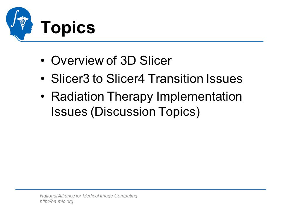 National Alliance for Medical Image Computing http://na-mic.org Topics Overview of 3D Slicer Slicer3 to Slicer4 Transition Issues Radiation Therapy Im