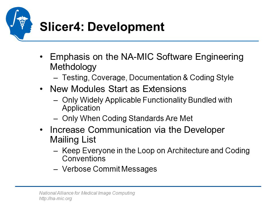 National Alliance for Medical Image Computing http://na-mic.org Slicer4: Development Emphasis on the NA-MIC Software Engineering Methdology –Testing, Coverage, Documentation & Coding Style New Modules Start as Extensions –Only Widely Applicable Functionality Bundled with Application –Only When Coding Standards Are Met Increase Communication via the Developer Mailing List –Keep Everyone in the Loop on Architecture and Coding Conventions –Verbose Commit Messages
