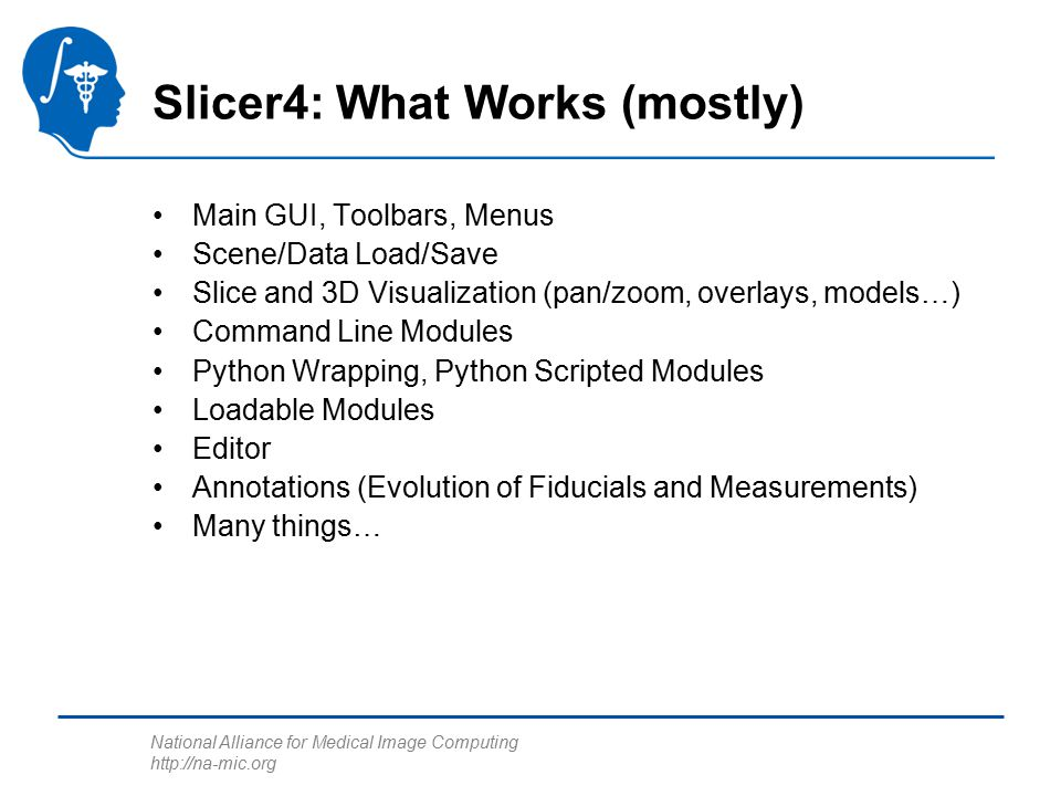 National Alliance for Medical Image Computing http://na-mic.org Slicer4: What Works (mostly) Main GUI, Toolbars, Menus Scene/Data Load/Save Slice and