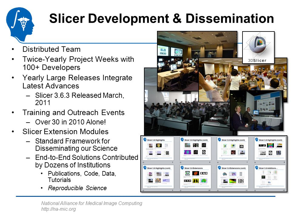 National Alliance for Medical Image Computing http://na-mic.org Slicer Development & Dissemination Distributed Team Twice-Yearly Project Weeks with 100+ Developers Yearly Large Releases Integrate Latest Advances –Slicer 3.6.3 Released March, 2011 Training and Outreach Events –Over 30 in 2010 Alone.