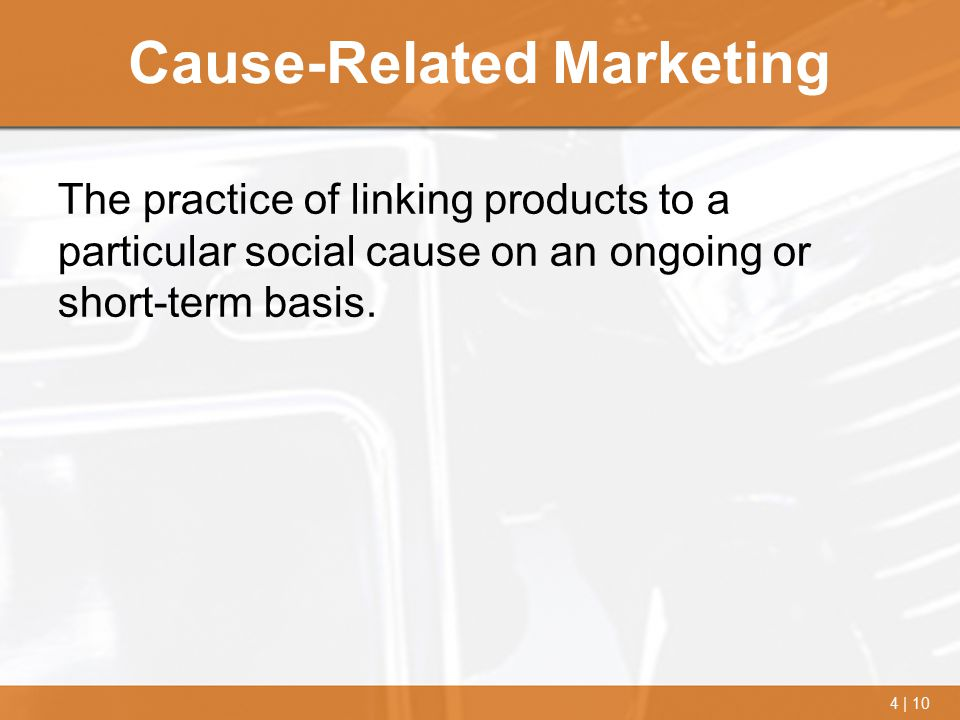4 | 10 Cause-Related Marketing The practice of linking products to a particular social cause on an ongoing or short-term basis.
