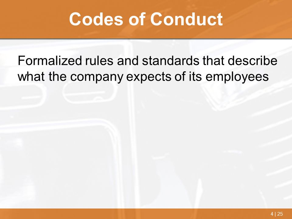 4 | 25 Codes of Conduct Formalized rules and standards that describe what the company expects of its employees