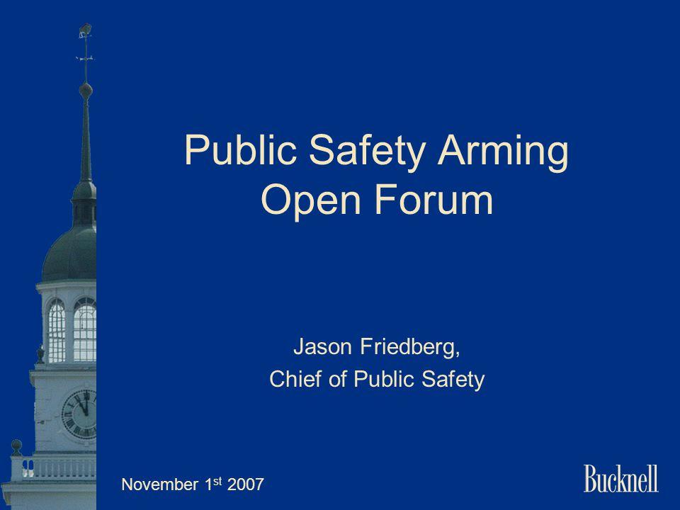 Public Safety Arming Open Forum Jason Friedberg, Chief of Public Safety November 1 st 2007