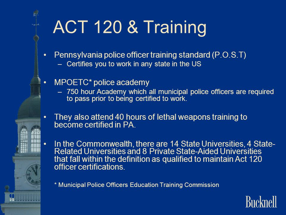 ACT 120 & Training Pennsylvania police officer training standard (P.O.S.T) –Certifies you to work in any state in the US MPOETC* police academy –750 h