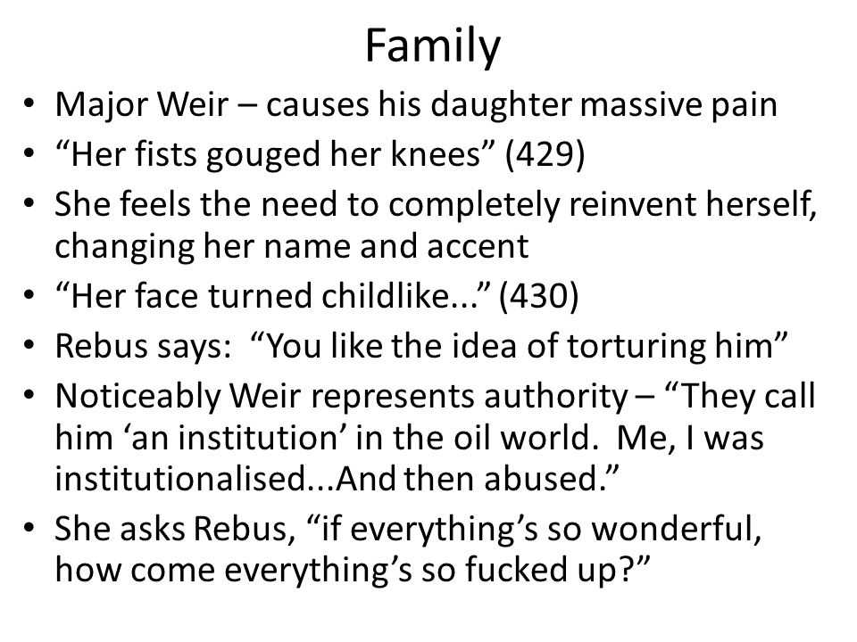 Family Major Weir – causes his daughter massive pain Her fists gouged her knees (429) She feels the need to completely reinvent herself, changing her name and accent Her face turned childlike... (430) Rebus says: You like the idea of torturing him Noticeably Weir represents authority – They call him 'an institution' in the oil world.