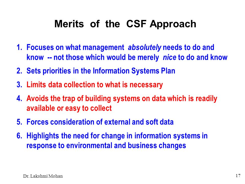 Dr. Lakshmi Mohan 17 Merits of the CSF Approach 1.Focuses on what management absolutely needs to do and know -- not those which would be merely nice t