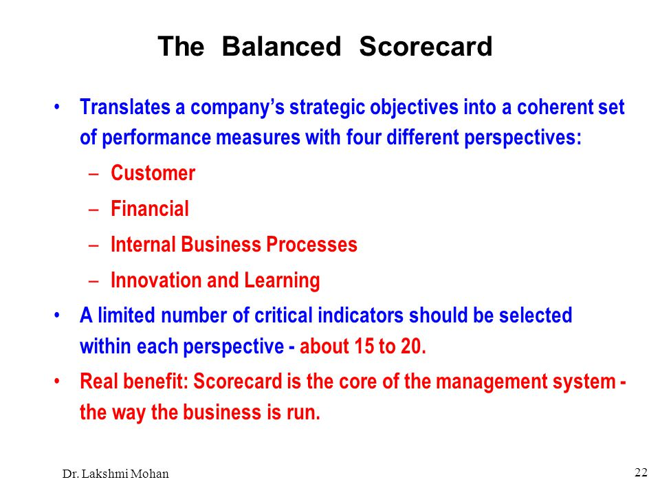Dr. Lakshmi Mohan 22 The Balanced Scorecard Translates a company's strategic objectives into a coherent set of performance measures with four differen