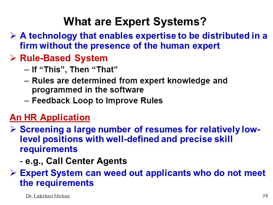 Dr. Lakshmi Mohan 38 What are Expert Systems?  A technology that enables expertise to be distributed in a firm without the presence of the human expe