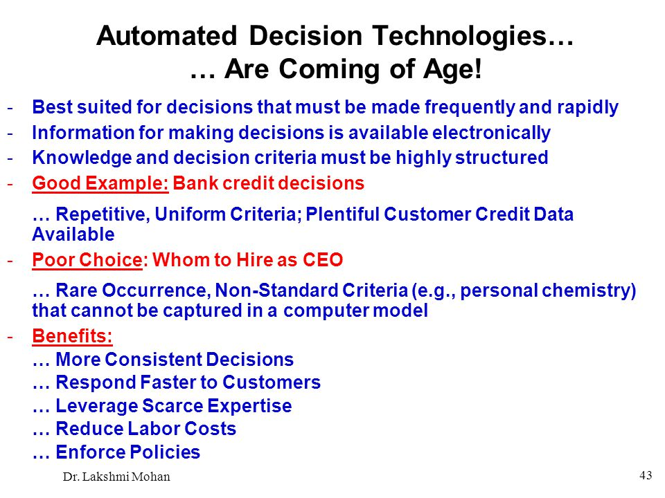 Dr. Lakshmi Mohan 43 Automated Decision Technologies… … Are Coming of Age! -Best suited for decisions that must be made frequently and rapidly -Inform