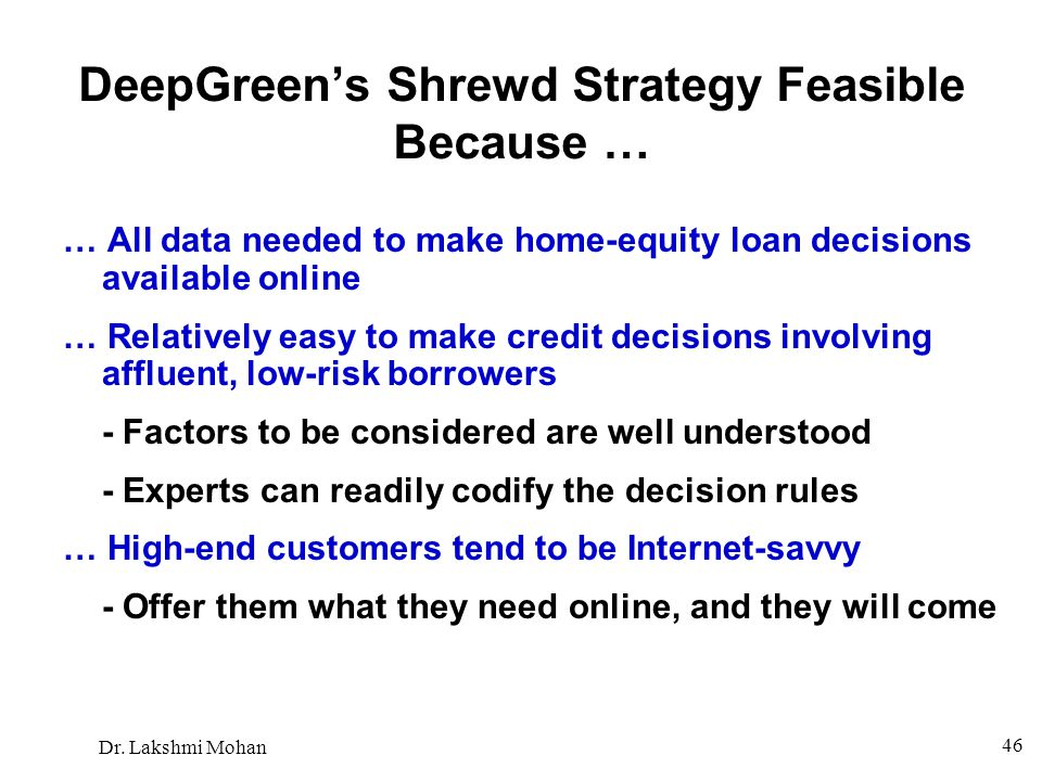 Dr. Lakshmi Mohan 46 DeepGreen's Shrewd Strategy Feasible Because … … All data needed to make home-equity loan decisions available online … Relatively