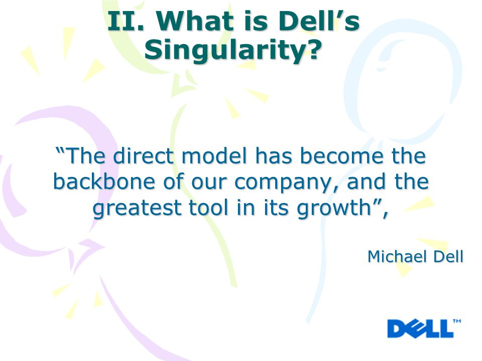 """II. What is Dell's Singularity? """"The direct model has become the backbone of our company, and the greatest tool in its growth"""", Michael Dell"""