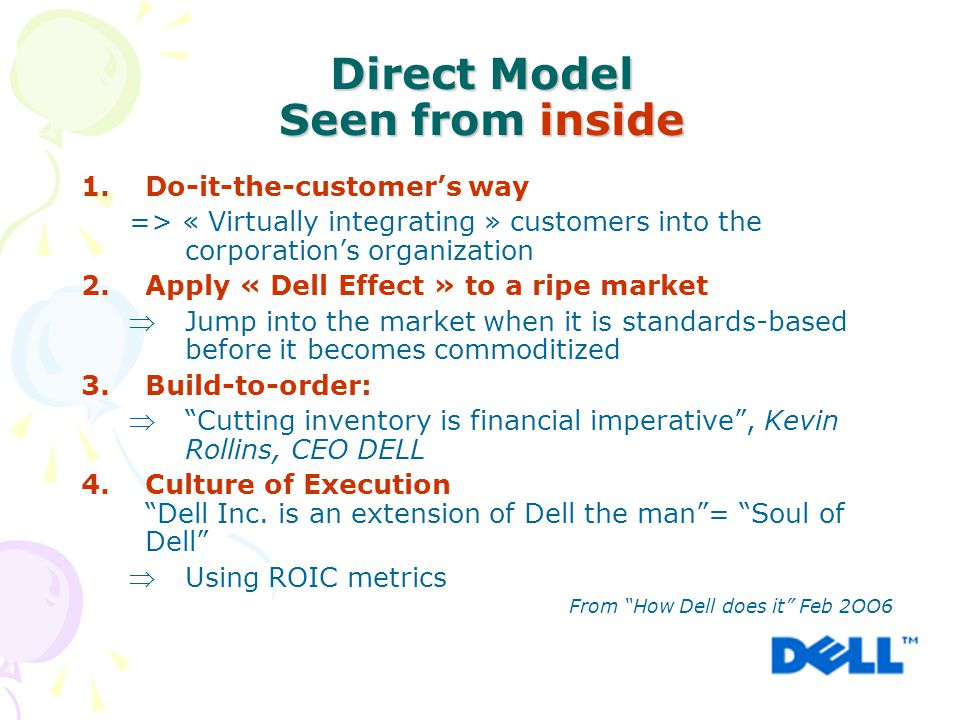 Direct Model Seen from inside 1.Do-it-the-customer's way => « Virtually integrating » customers into the corporation's organization 2.Apply « Dell Effect » to a ripe market Jump into the market when it is standards-based before it becomes commoditized 3.Build-to-order:  Cutting inventory is financial imperative , Kevin Rollins, CEO DELL 4.Culture of Execution Dell Inc.