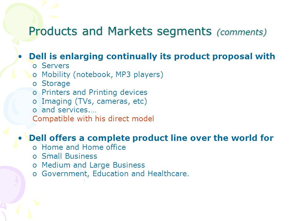 Products and Markets segments (comments) Dell is enlarging continually its product proposal with oServers oMobility (notebook, MP3 players) oStorage o