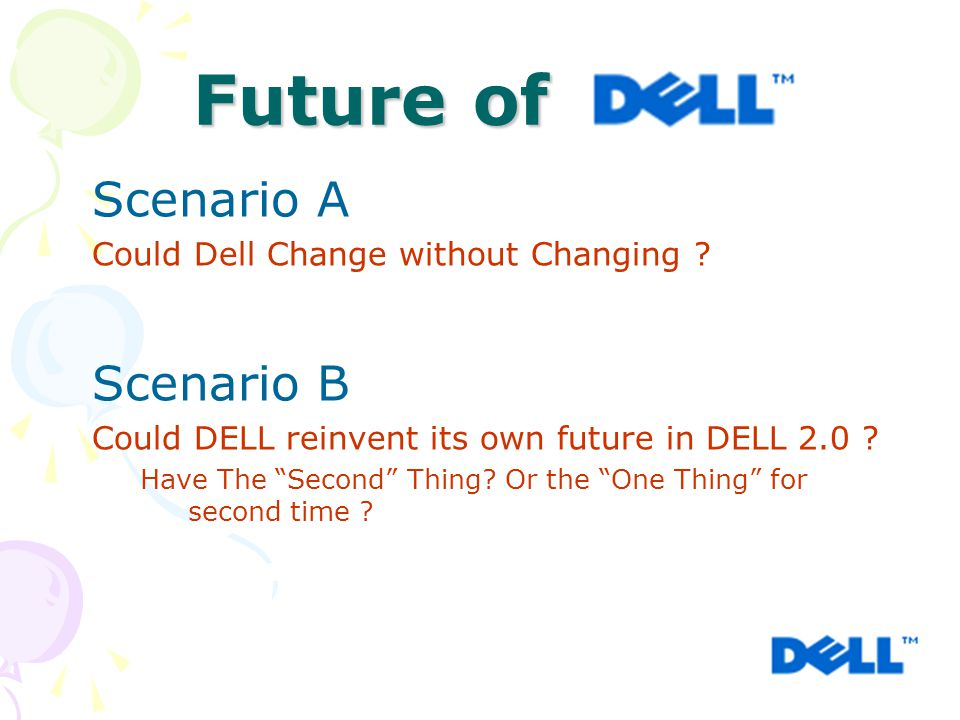 """Scenario A Could Dell Change without Changing ? Scenario B Could DELL reinvent its own future in DELL 2.0 ? Have The """"Second"""" Thing? Or the """"One Thing"""