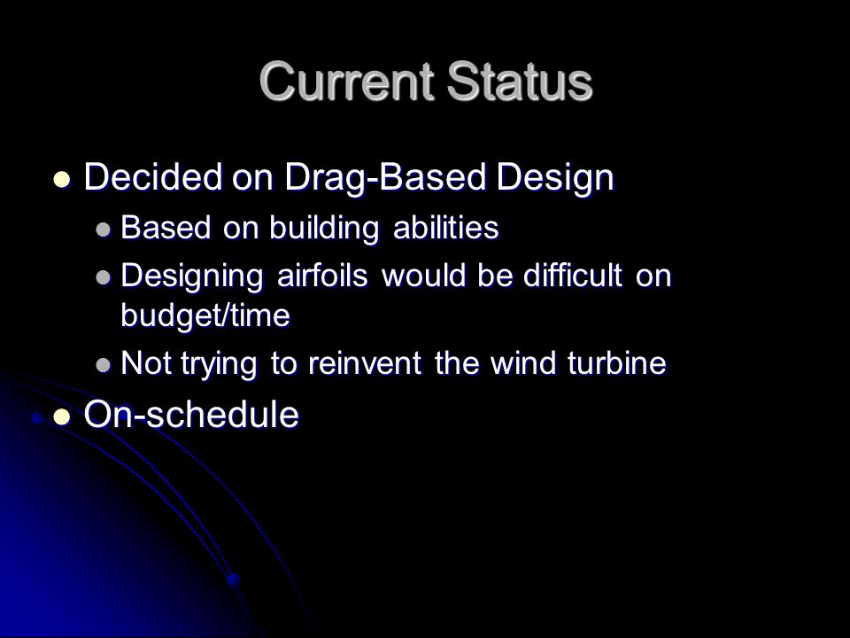 Current Status Decided on Drag-Based Design Decided on Drag-Based Design Based on building abilities Based on building abilities Designing airfoils would be difficult on budget/time Designing airfoils would be difficult on budget/time Not trying to reinvent the wind turbine Not trying to reinvent the wind turbine On-schedule On-schedule