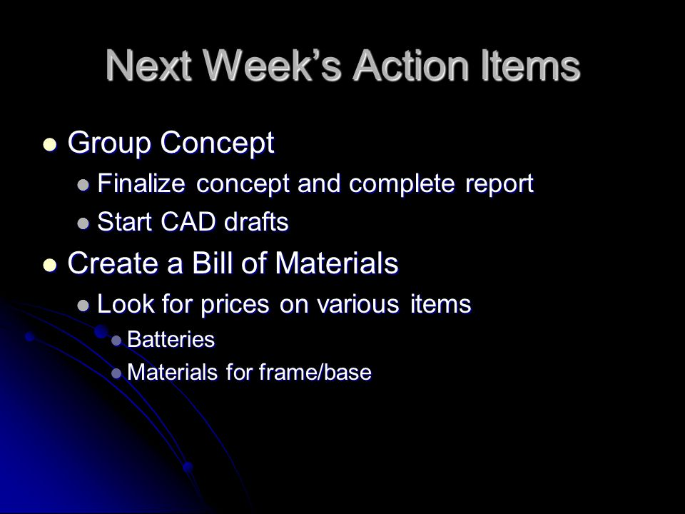 Next Week's Action Items Group Concept Group Concept Finalize concept and complete report Finalize concept and complete report Start CAD drafts Start CAD drafts Create a Bill of Materials Create a Bill of Materials Look for prices on various items Look for prices on various items Batteries Batteries Materials for frame/base Materials for frame/base