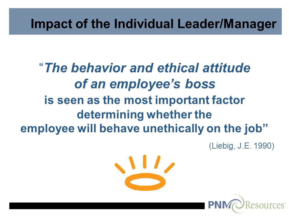 Impact of the Individual Leader/Manager The behavior and ethical attitude of an employee's boss is seen as the most important factor determining whether the employee will behave unethically on the job (Liebig, J.E.