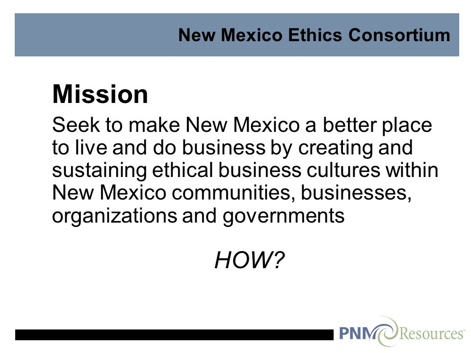 New Mexico Ethics Consortium Mission Seek to make New Mexico a better place to live and do business by creating and sustaining ethical business cultures within New Mexico communities, businesses, organizations and governments HOW
