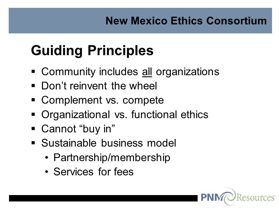 New Mexico Ethics Consortium Guiding Principles  Community includes all organizations  Don't reinvent the wheel  Complement vs.