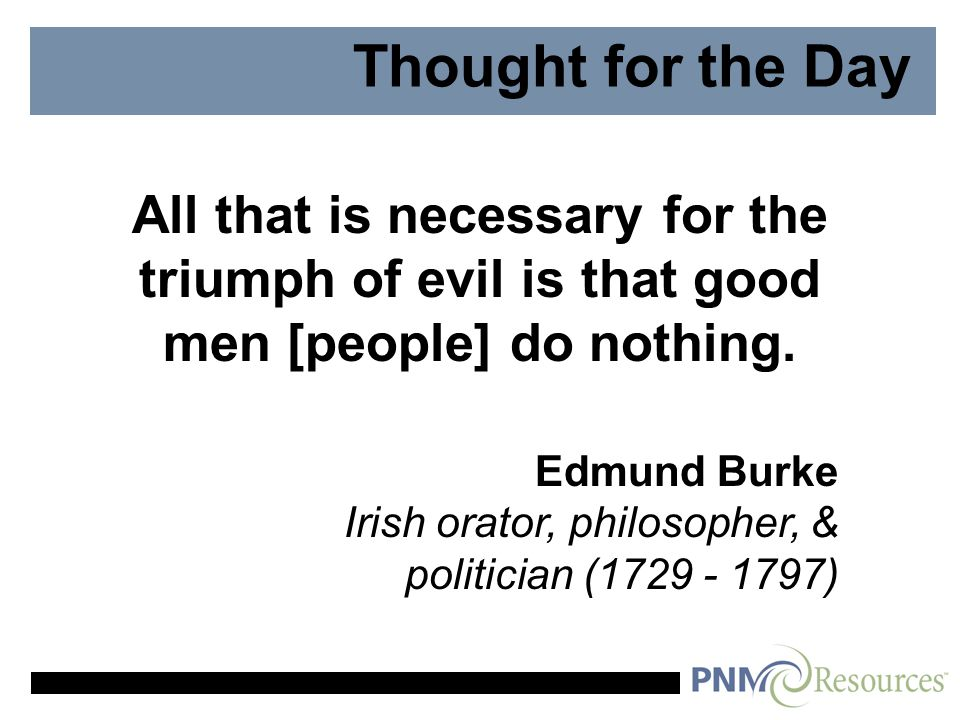 Thought for the Day All that is necessary for the triumph of evil is that good men [people] do nothing.