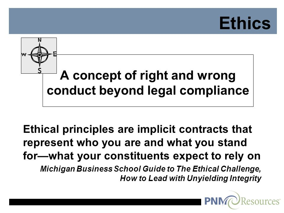 Ethics A concept of right and wrong conduct beyond legal compliance Ethical principles are implicit contracts that represent who you are and what you stand for—what your constituents expect to rely on Michigan Business School Guide to The Ethical Challenge, How to Lead with Unyielding Integrity