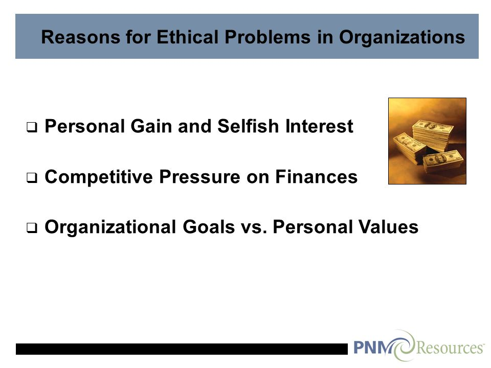 Reasons for Ethical Problems in Organizations  Personal Gain and Selfish Interest  Competitive Pressure on Finances  Organizational Goals vs.