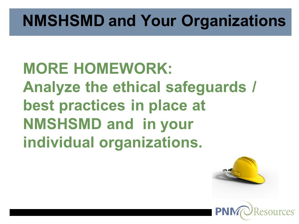 NMSHSMD and Your Organizations MORE HOMEWORK: Analyze the ethical safeguards / best practices in place at NMSHSMD and in your individual organizations.